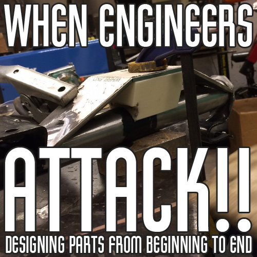 When Engineers Attack – Designing Parts From Beginning To End