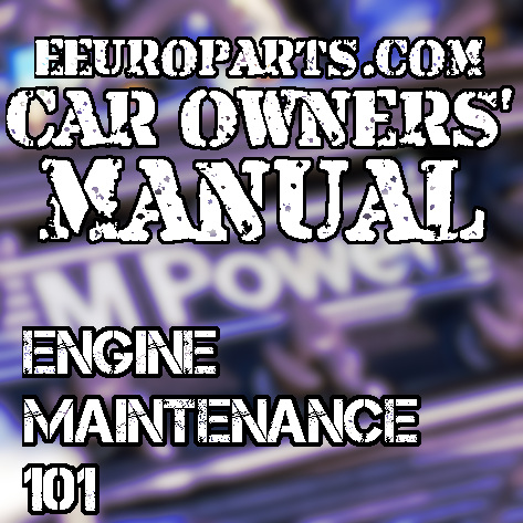 eEuroparts.com Car Owners' Manual – Engine Maintenance 101