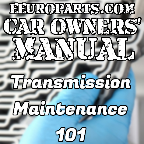 eEuroparts.com Car Owners' Manual – Transmission Maintenance 101